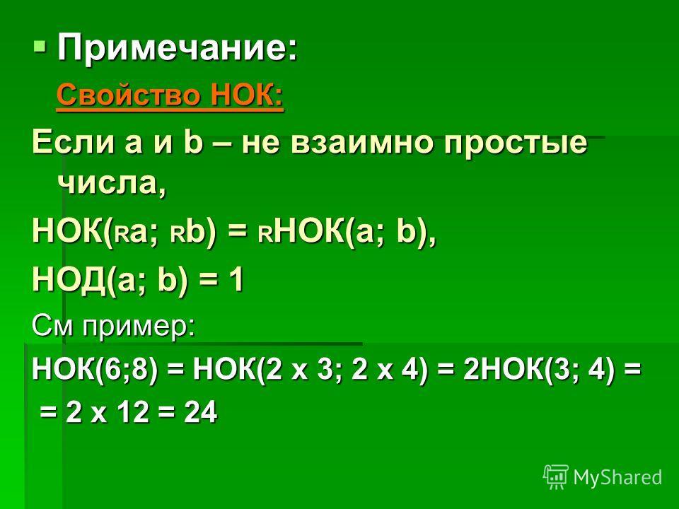 Примечание: Примечание: Свойство НОК: Свойство НОК: Если а и b – не взаимно простые числа, НОК( R a; R b) = R НОК(а; b), НОД(а; b) = 1 См пример: НОК(6;8) = НОК(2 x 3; 2 x 4) = 2НОК(3; 4) = = 2 x 12 = 24 = 2 x 12 = 24