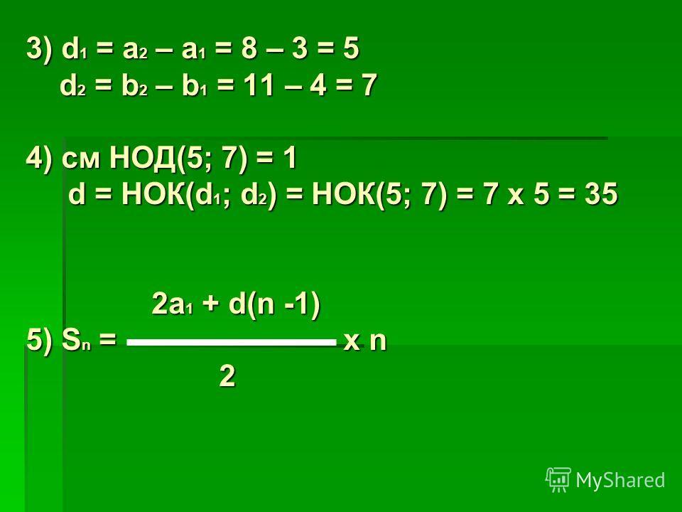 3) d 1 = a 2 – a 1 = 8 – 3 = 5 d 2 = b 2 – b 1 = 11 – 4 = 7 d 2 = b 2 – b 1 = 11 – 4 = 7 4) см НОД(5; 7) = 1 d = НОК(d 1 ; d 2 ) = НОК(5; 7) = 7 x 5 = 35 d = НОК(d 1 ; d 2 ) = НОК(5; 7) = 7 x 5 = 35 2a 1 + d(n -1) 2a 1 + d(n -1) 5) S n = x n 2