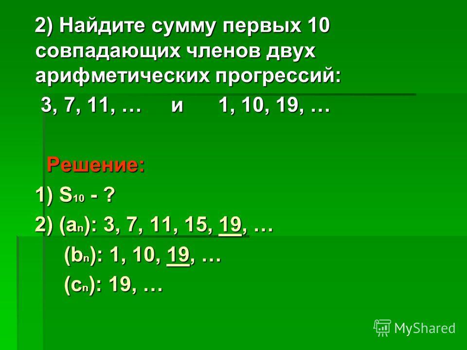 2) Найдите сумму первых 10 совпадающих членов двух арифметических прогрессий: 2) Найдите сумму первых 10 совпадающих членов двух арифметических прогрессий: 3, 7, 11, … и 1, 10, 19, … 3, 7, 11, … и 1, 10, 19, … Решение: Решение: 1) S 10 - ? 1) S 10 -