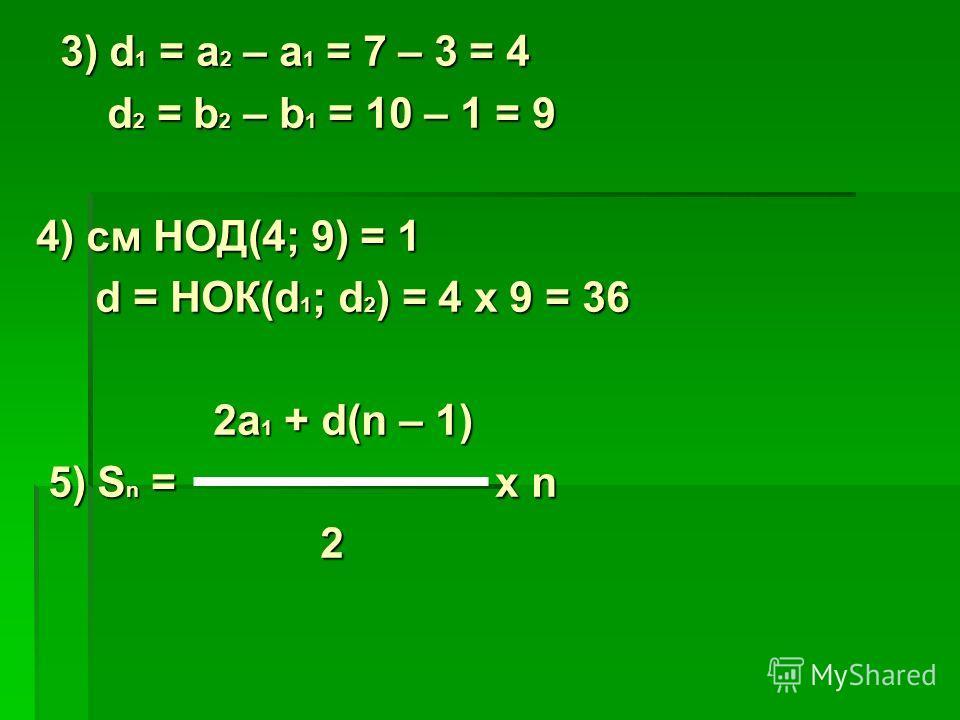 3) d 1 = a 2 – a 1 = 7 – 3 = 4 3) d 1 = a 2 – a 1 = 7 – 3 = 4 d 2 = b 2 – b 1 = 10 – 1 = 9 d 2 = b 2 – b 1 = 10 – 1 = 9 4) см НОД(4; 9) = 1 d = НОК(d 1 ; d 2 ) = 4 x 9 = 36 d = НОК(d 1 ; d 2 ) = 4 x 9 = 36 2a 1 + d(n – 1) 2a 1 + d(n – 1) 5) S n = x n