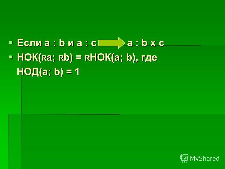 Если а : b и а : c a : b x c Если а : b и а : c a : b x c НОК( R a; R b) = R НОК(а; b), где НОК( R a; R b) = R НОК(а; b), где НОД(а; b) = 1 НОД(а; b) = 1