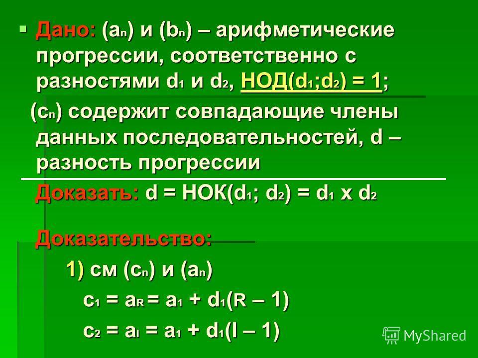Дано: (а n ) и (b n ) – арифметические прогрессии, соответственно с разностями d 1 и d 2, НОД(d 1 ;d 2 ) = 1; Дано: (а n ) и (b n ) – арифметические прогрессии, соответственно с разностями d 1 и d 2, НОД(d 1 ;d 2 ) = 1; (с n ) содержит совпадающие чл