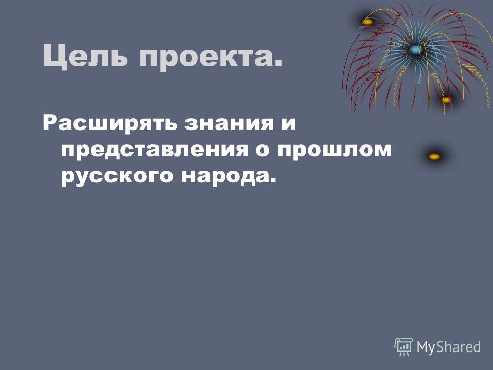 Цель проекта. Расширять знания и представления о прошлом русского народа.