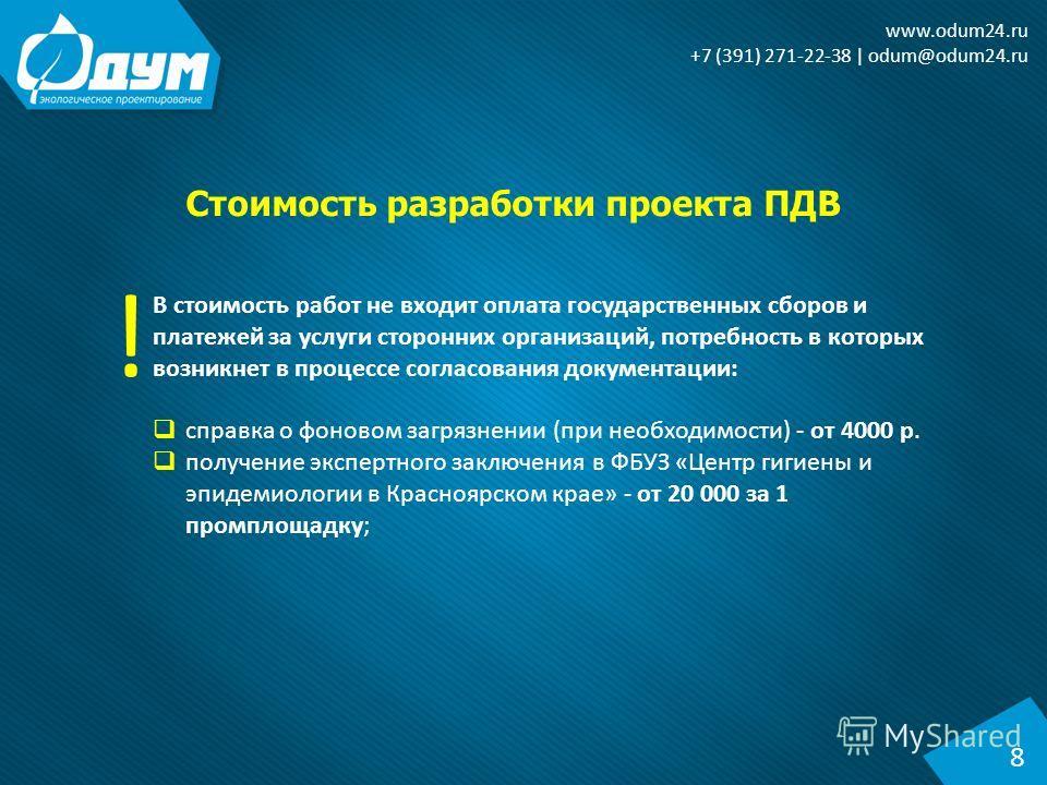 Стоимость разработки проекта ПДВ 8 www.odum24. ru +7 (391) 271-22-38 | odum@odum24. ru В стоимость работ не входит оплата государственных сборов и платежей за услуги сторонних организаций, потребность в которых возникнет в процессе согласования докум