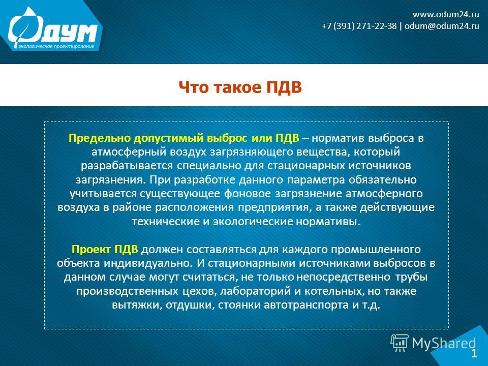 Что такое ПДВ 1 www.odum24. ru +7 (391) 271-22-38 | odum@odum24. ru Предельно допустимый выброс или ПДВ – норматив выброса в атмосферный воздух загрязняющего вещества, который разрабатывается специально для стационарных источников загрязнения. При ра