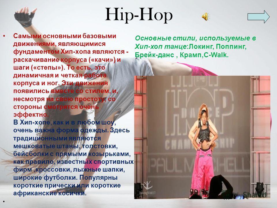 Hip-Hop Самыми основными базовыми движениями, являющимися фундаментом Хип-хопа являются - раскочивание корпуса («кочи») и шаги («степы»). То есть, это динамичная и четкая работа корпуса и ног. Эти движения появились вместе со стилем, и, несмотря на с