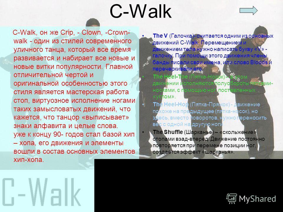 C-Walk C-Walk, он же Crip, - Clown, -Crown- walk - один из стилей современного уличного танца, который все время развивается и набирает все новые и новые витки популярности. Главной отличительной чертой и оригинальной особенностью этого стиля являетс