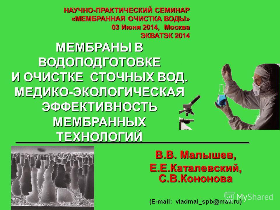 В.В. Малышев, Е.Е.Каталевский, С.В.Кононова (E-mail: vladmal_spb@mail.ru) НАУЧНО-ПРАКТИЧЕСКИЙ СЕМИНАР «МЕМБРАННАЯ ОЧИСТКА ВОДЫ» 03 Июня 2014, Москва ЭКВАТЭК 2014 МЕМБРАНЫ В ВОДОПОДГОТОВКЕ И ОЧИСТКЕ СТОЧНЫХ ВОД. МЕДИКО-ЭКОЛОГИЧЕСКАЯ ЭФФЕКТИВНОСТЬ МЕМБ