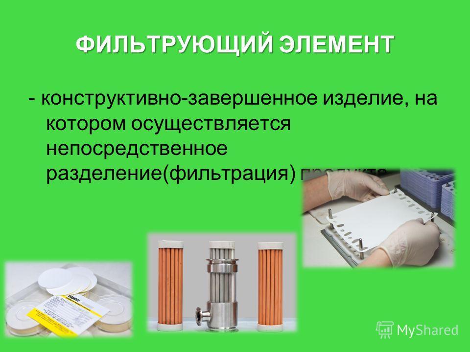 ФИЛЬТРУЮЩИЙ ЭЛЕМЕНТ - конструктивно-завершенное изделие, на котором осуществляется непосредственное разделение(фильтрация) продукта.
