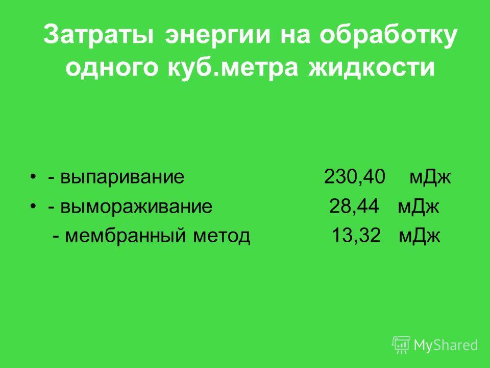 Затраты энергии на обработку одного куб.метра жидкости - выпаривание 230,40 м Дж - вымораживание 28,44 м Дж - мембранный метод 13,32 м Дж