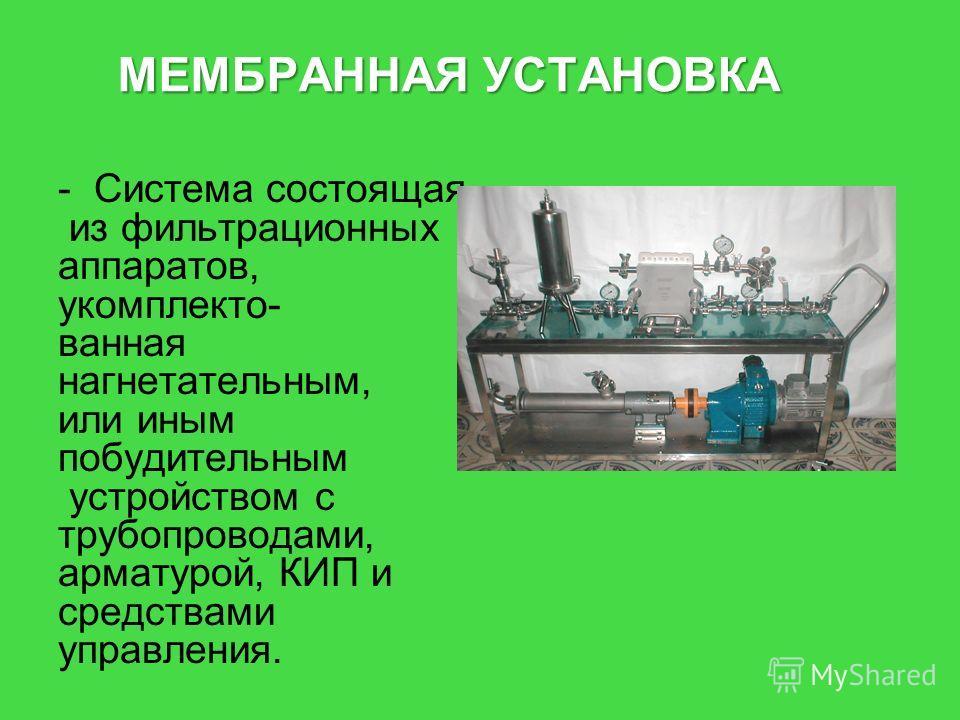 МЕМБРАННАЯ УСТАНОВКА -Система состоящая из фильтрационных аппаратов, укомплектованная нагнетательным, или иным побудительным устройством с трубопроводами, арматурой, КИП и средствами управления.