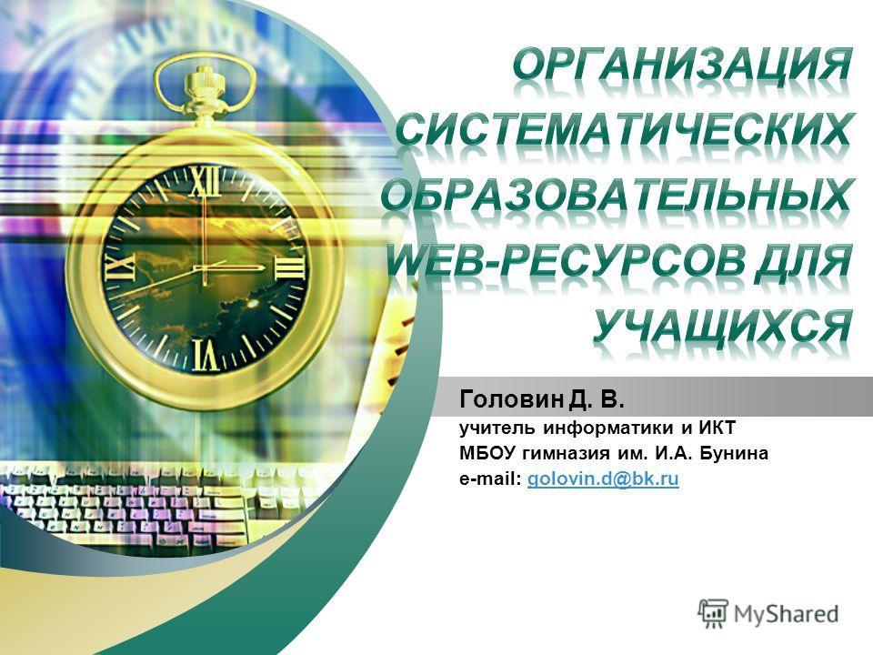 LOGO Add your company slogan Головин Д. В. учитель информатики и ИКТ МБОУ гимназия им. И.А. Бунина e-mail: golovin.d@bk.rugolovin.d@bk.ru