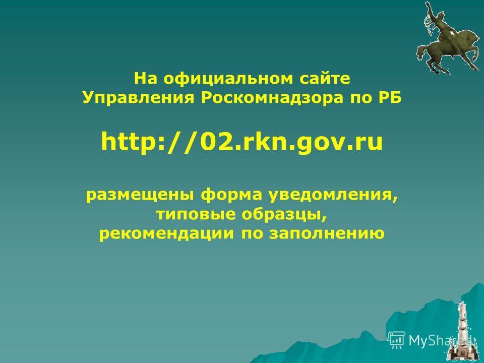 На официальном сайте Управления Роскомнадзора по РБ http://02.rkn.gov.ru размещены форма уведомления, типовые образцы, рекомендации по заполнению