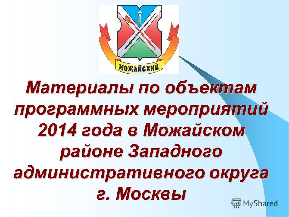 Материалы по объектам программных мероприятий 2014 года в Можайском районе Западного административного округа г. Москвы