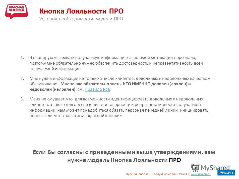Красная Кнопка – Продукт компании ProLAN, www.prolan.ruwww.prolan.ru Кнопка Лояльности ПРО Условия необходимости модели ПРО Если Вы согласны с приведенными выше утверждениями, вам нужна модель Кнопка Лояльности ПРО 1. Я планирую увязывать получаемую