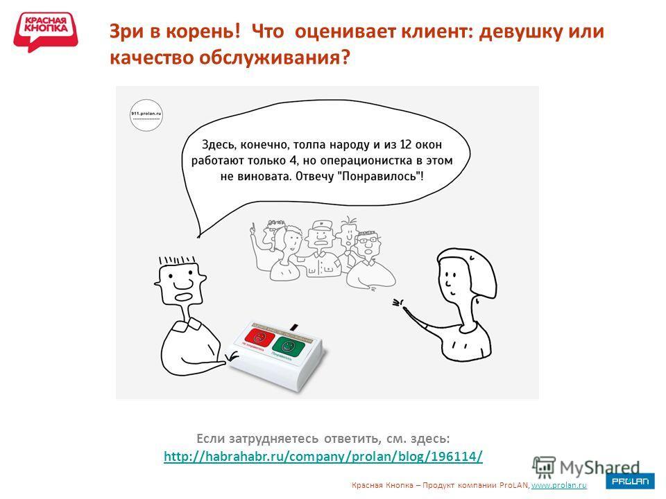Красная Кнопка – Продукт компании ProLAN, www.prolan.ruwww.prolan.ru Зри в корень! Что оценивает клиент: девушку или качество обслуживания? Если затрудняетесь ответить, см. здесь: http://habrahabr.ru/company/prolan/blog/196114/ http://habrahabr.ru/co