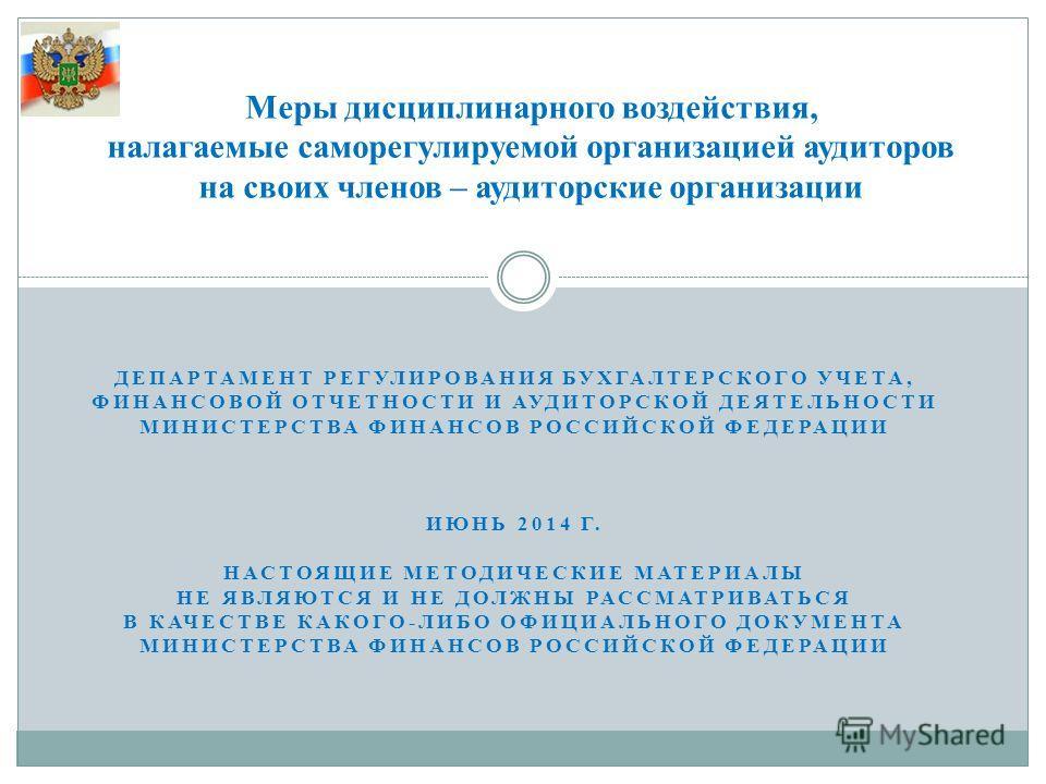ДЕПАРТАМЕНТ РЕГУЛИРОВАНИЯ БУХГАЛТЕРСКОГО УЧЕТА, ФИНАНСОВОЙ ОТЧЕТНОСТИ И АУДИТОРСКОЙ ДЕЯТЕЛЬНОСТИ МИНИСТЕРСТВА ФИНАНСОВ РОССИЙСКОЙ ФЕДЕРАЦИИ ИЮНЬ 2014 Г. НАСТОЯЩИЕ МЕТОДИЧЕСКИЕ МАТЕРИАЛЫ НЕ ЯВЛЯЮТСЯ И НЕ ДОЛЖНЫ РАССМАТРИВАТЬСЯ В КАЧЕСТВЕ КАКОГО-ЛИБО О