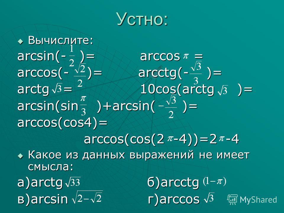 Устно: Вычислите: Вычислите: arcsin(- )= arccos = arccos(- )= arcctg(- )= arctg = 10cos(arctg )= arcsin(sin )+arcsin( )= arccos(cos4)= arccos(cos(2 -4))=2 -4 arccos(cos(2 -4))=2 -4 Какое из данных выражений не имеет смысла: Какое из данных выражений