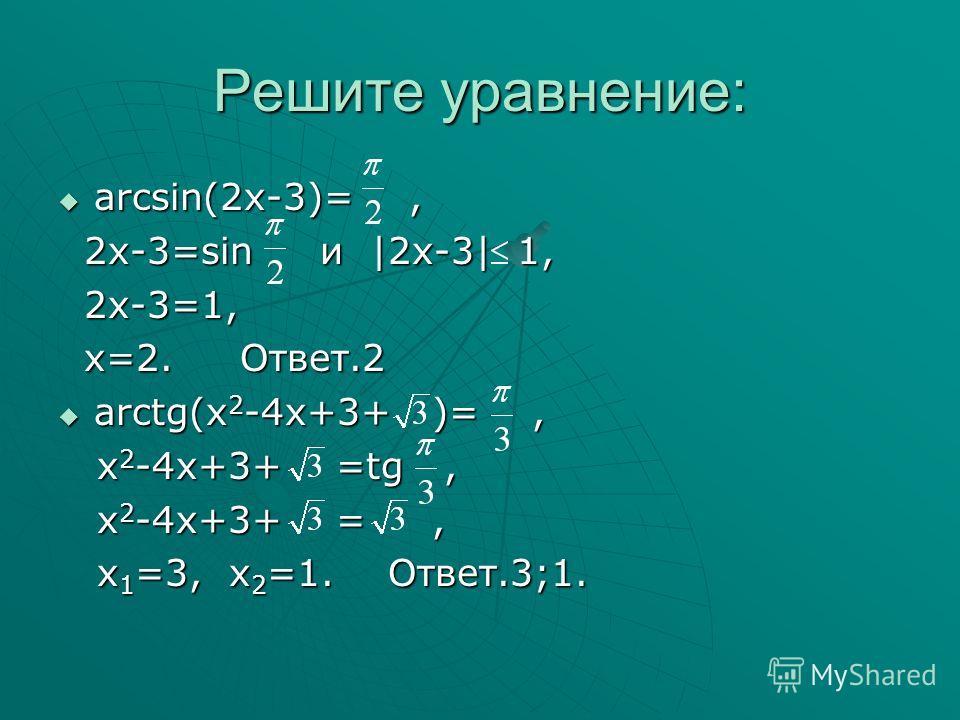 Решите уравнение: arcsin(2x-3)=, arcsin(2x-3)=, 2x-3=sin и |2x-3| 1, 2x-3=sin и |2x-3| 1, 2x-3=1, 2x-3=1, x=2. Ответ.2 x=2. Ответ.2 arctg(x 2 -4x+3+ )=, arctg(x 2 -4x+3+ )=, x 2 -4x+3+ =tg, x 2 -4x+3+ =tg, x 2 -4x+3+ =, x 2 -4x+3+ =, x 1 =3, x 2 =1.