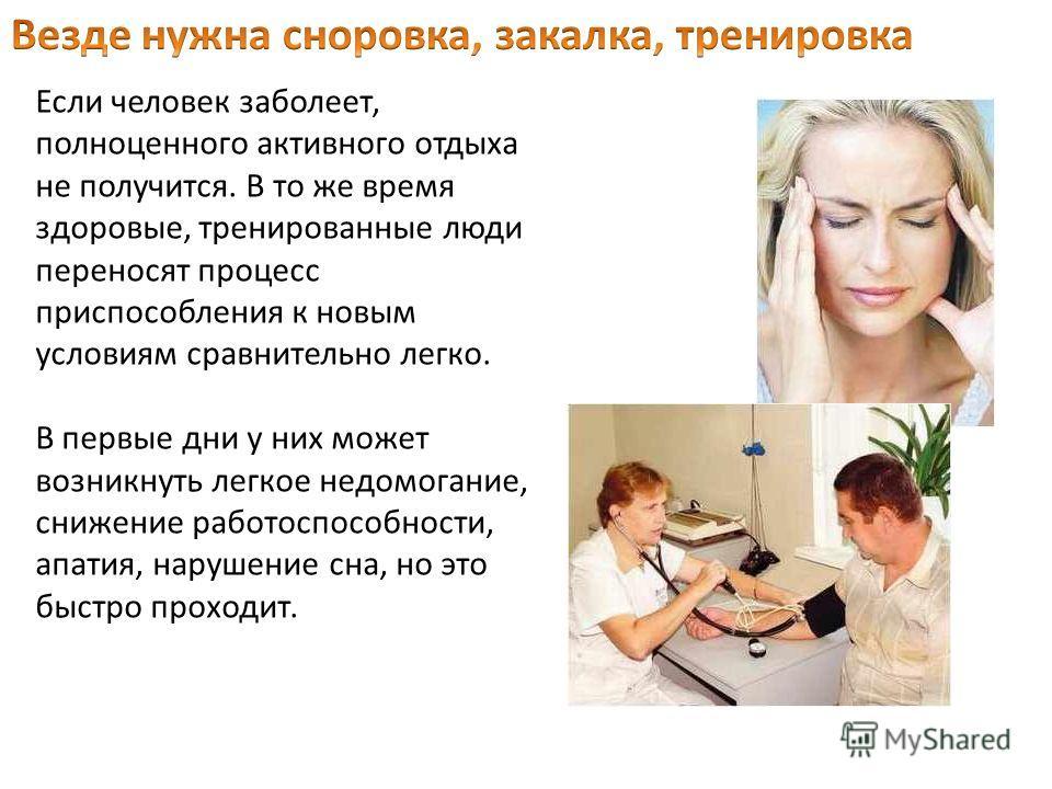 Если человек заболеет, полноценного активного отдыха не получится. В то же время здоровые, тренированные люди переносят процесс приспособления к новым условиям сравнительно легко. В первые дни у них может возникнуть легкое недомогание, снижение работ