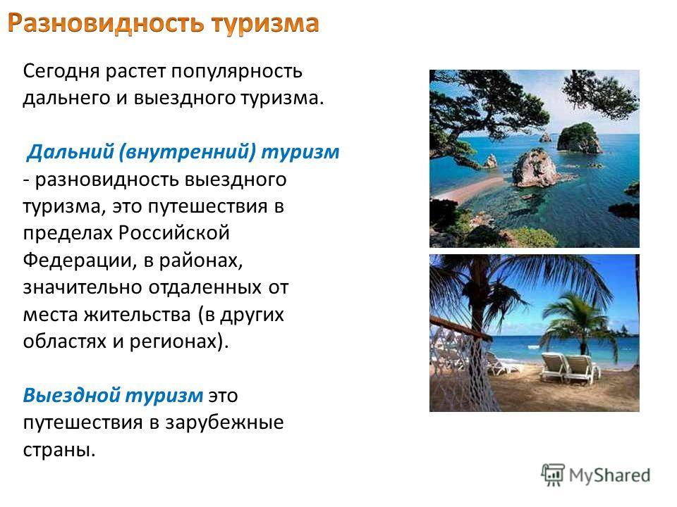 Сегодня растет популярность дальнего и выездного туризма. Дальний (внутренний) туризм - разновидность выездного туризма, это путешествия в пределах Российской Федерации, в районах, значительно отдаленных от места жительства (в других областях и регио