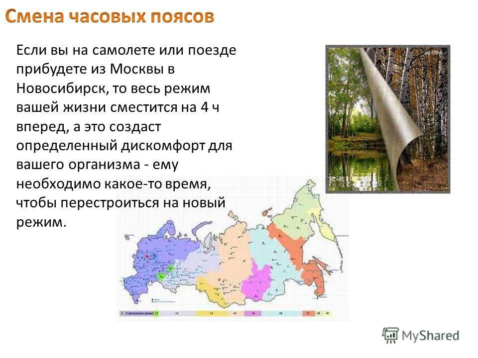 Если вы на самолете или поезде прибудете из Москвы в Новосибирск, то весь режим вашей жизни сместится на 4 ч вперед, а это создаст определенный дискомфорт для вашего организма - ему необходимо какое-то время, чтобы перестроиться на новый режим.
