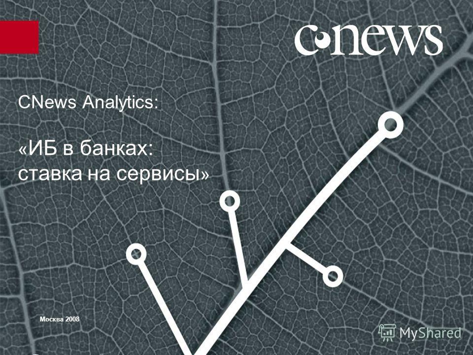 CNews Analytics: « ИБ в банках: ставка на сервисы » Москва 2008