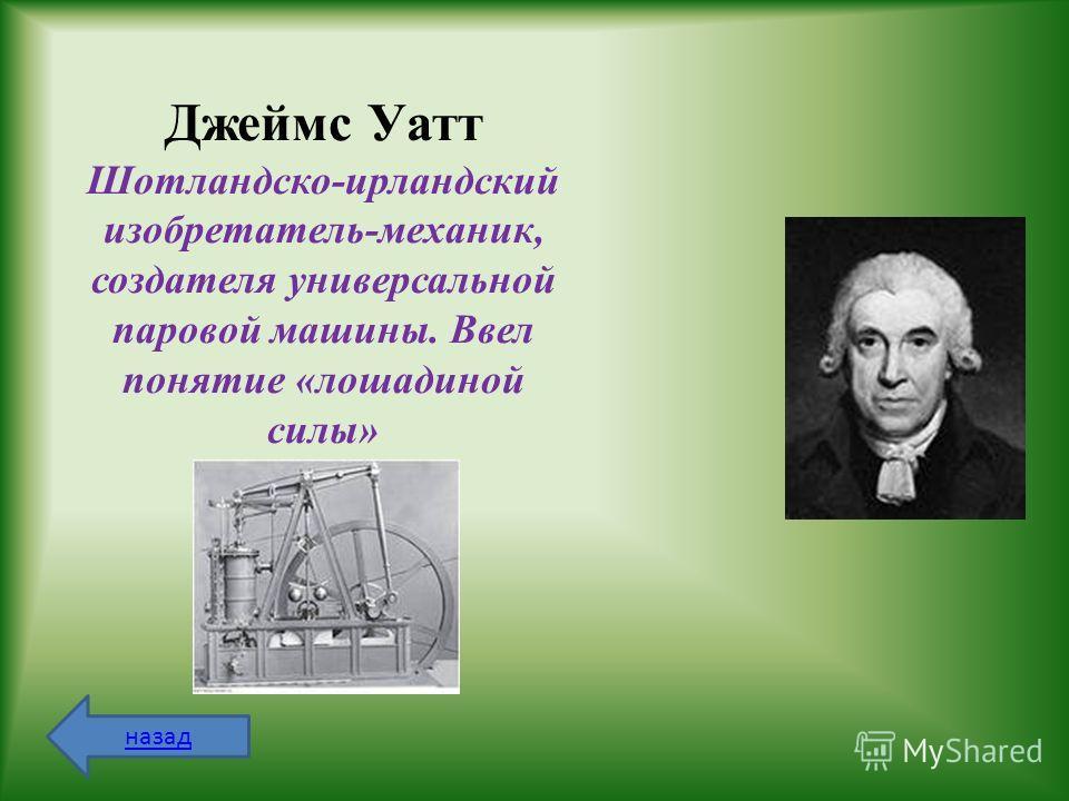 Джеймс Уатт Шотландско-ирландский изобретатель-механик, создателя универсальной паровой машины. Ввел понятие «лошадиной силы» назад
