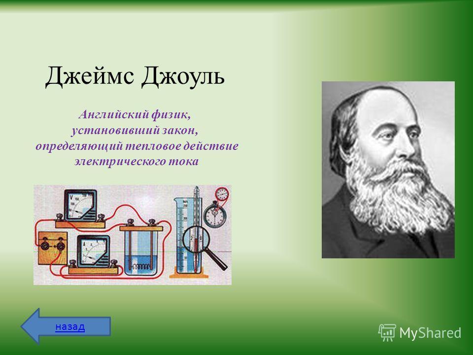 Джеймс Джоуль Английский физик, установивший закон, определяющий тепловое действие электрического тока назад