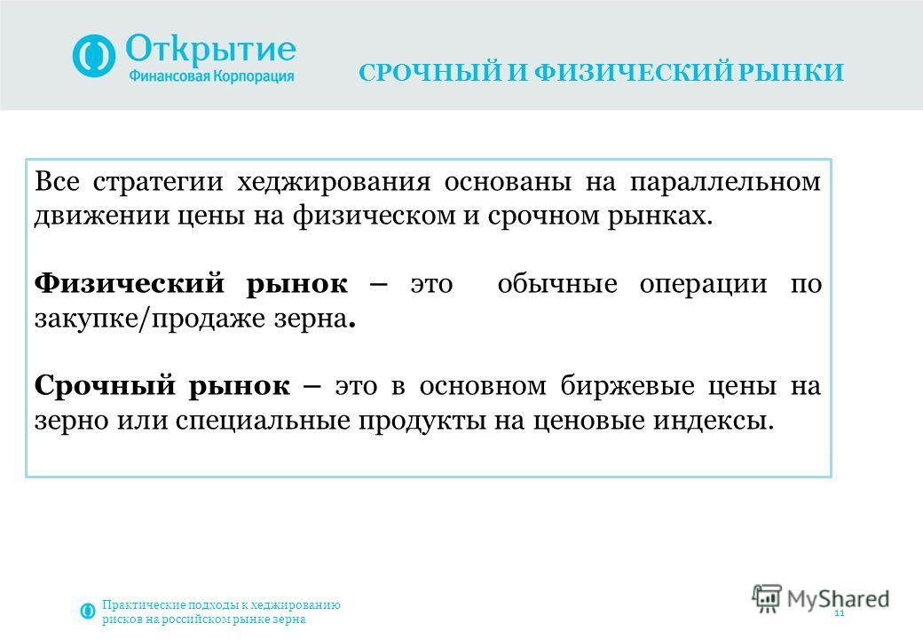 СРОЧНЫЙ И ФИЗИЧЕСКИЙ РЫНКИ Практические подходы к хеджированию рисков на российском рынке зерна 11 Все стратегии хеджирования основаны на параллельном движении цены на физическом и срочном рынках. Физический рынок – это обычные операции по закупке/пр