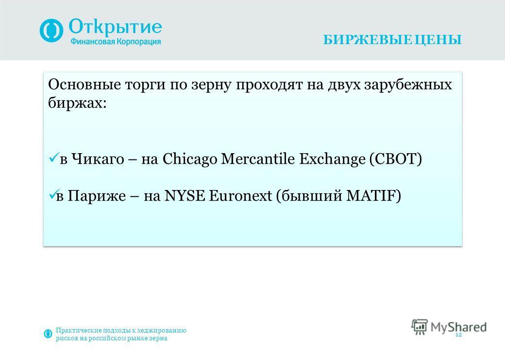 БИРЖЕВЫЕ ЦЕНЫ Практические подходы к хеджированию рисков на российском рынке зерна 12 Основные торги по зерну проходят на двух зарубежных биржах: в Чикаго – на Chicago Mercantile Exchange (CBOT) в Париже – на NYSE Euronext (бывший MATIF) Основные тор