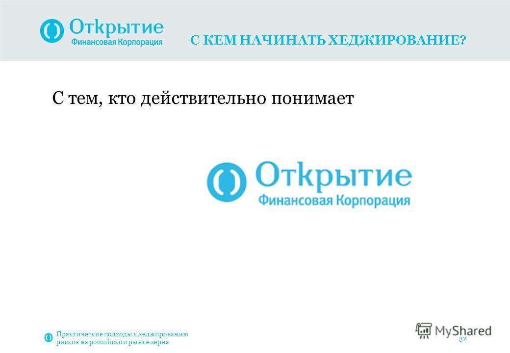 С КЕМ НАЧИНАТЬ ХЕДЖИРОВАНИЕ? Практические подходы к хеджированию рисков на российском рынке зерна 32 С тем, кто действительно понимает