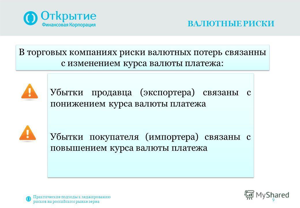 ВАЛЮТНЫЕ РИСКИ Практические подходы к хеджированию рисков на российском рынке зерна 9 В торговых компаниях риски валютных потерь связанны с изменением курса валюты платежа: Убытки продавца (экспортера) связаны с понижением курса валюты платежа Убытки
