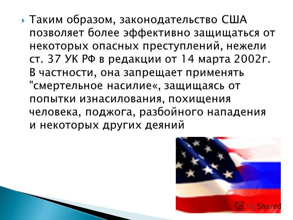 Таким образом, законодательство США позволяет более эффективно защищаться от некоторых опасных преступлений, нежели ст. 37 УК РФ в редакции от 14 марта 2002 г. В частности, она запрещает применять