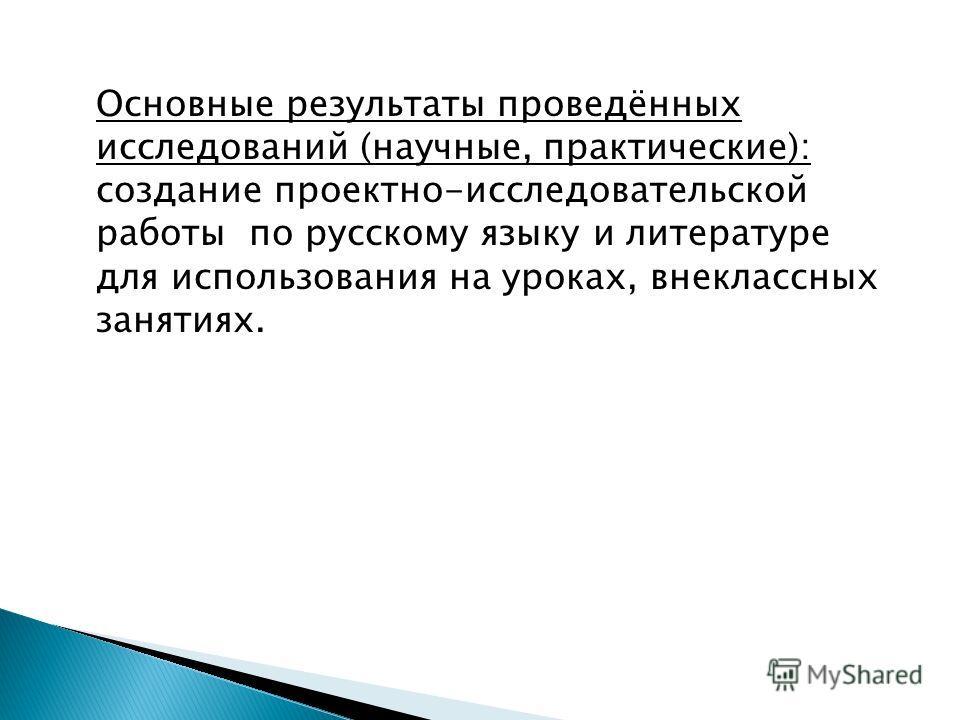 Основные результаты проведённых исследований (научные, практические): создание проектно-исследовательской работы по русскому языку и литературе для использования на уроках, внеклассных занятиях.
