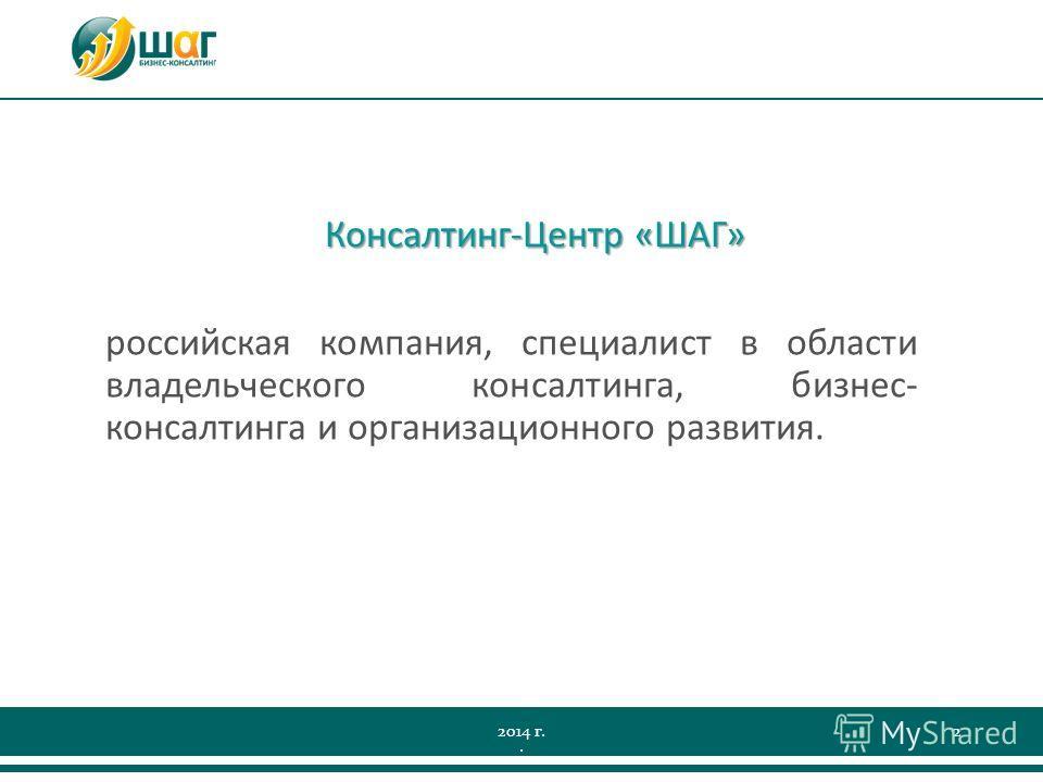 2014 г.2 Консалтинг-Центр «ШАГ» российская компания, специалист в области владельческого консалтинга, бизнес- консалтинга и организационного развития..
