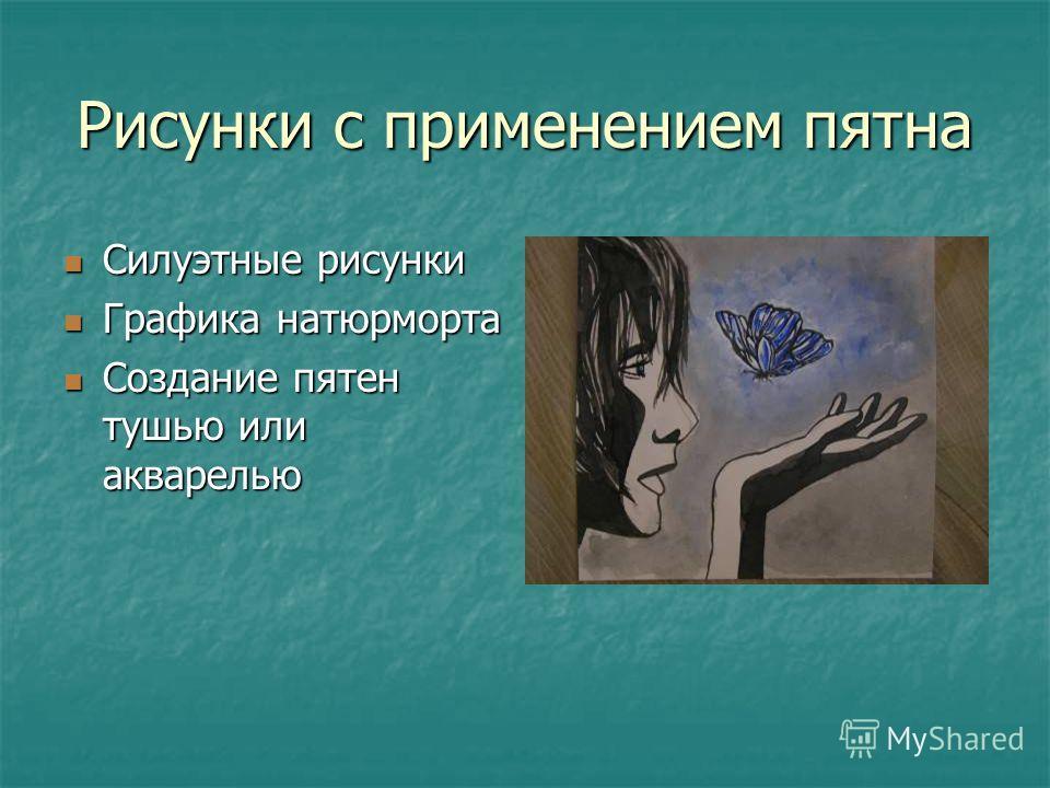 Рисунки с применением пятна Силуэтные рисунки Силуэтные рисунки Графика натюрморта Графика натюрморта Создание пятен тушью или акварелью Создание пятен тушью или акварелью