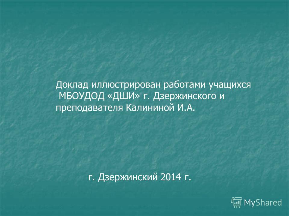 Доклад иллюстрирован работами учащихся МБОУДОД «ДШИ» г. Дзержинского и преподавателя Калининой И.А. г. Дзержинский 2014 г.