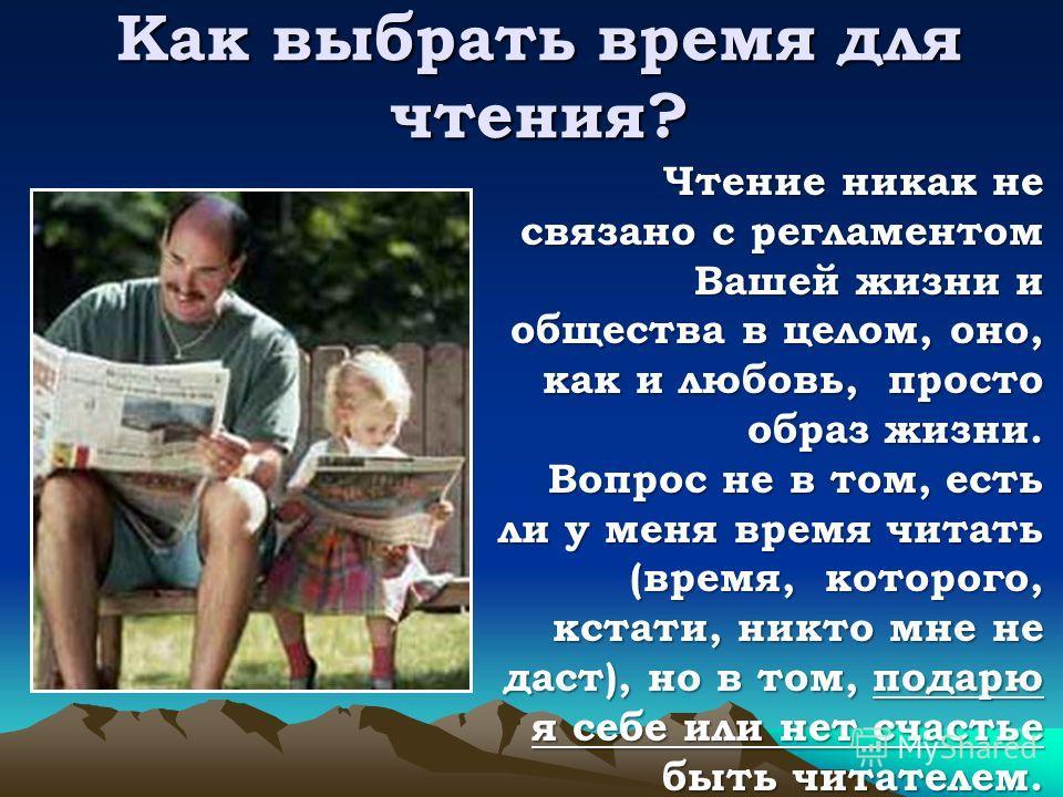 Как выбрать время для чтения? Чтение никак не связано с регламентом Вашей жизни и общества в целом, оно, как и любовь, просто образ жизни. Вопрос не в том, есть ли у меня время читать (время, которого, кстати, никто мне не даст), но в том, подарю я с
