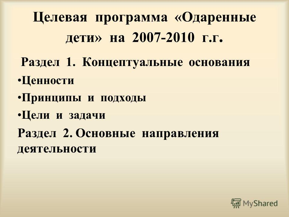 Целевая программа «Одаренные дети» на 2007-2010 г.г. Раздел 1. Концептуальные основания Ценности Принципы и подходы Цели и задачи Раздел 2. Основные направления деятельности
