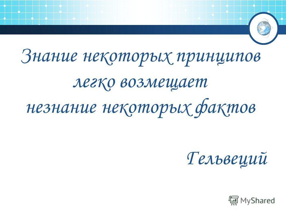 Знание некоторых принципов легко возмещает незнание некоторых фактов Гельвеций