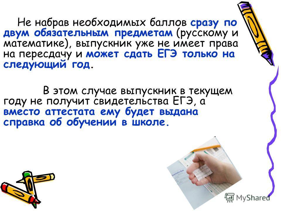 Не набрав необходимых баллов сразу по двум обязательным предметам (русскому и математике), выпускник уже не имеет права на пересдачу и может сдать ЕГЭ только на следующий год. В этом случае выпускник в текущем году не получит свидетельства ЕГЭ, а вме