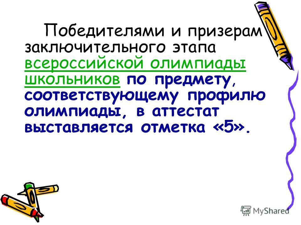 Победителями и призерам заключительного этапа всероссийской олимпиады школьников по предмету, соответствующему профилю олимпиады, в аттестат выставляется отметка «5». всероссийской олимпиады школьников