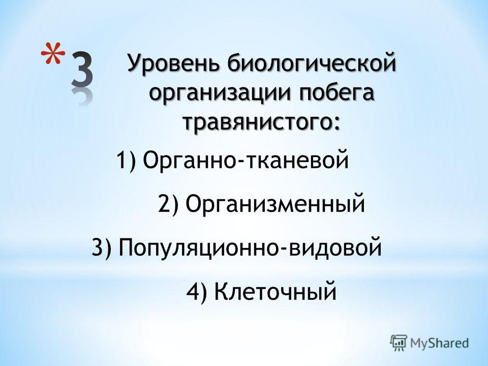 Уровень биологической организации побега травянистого: 1)Органно-тканевой 2)Организменный 3)Популяционно-видовой 4)Клеточный