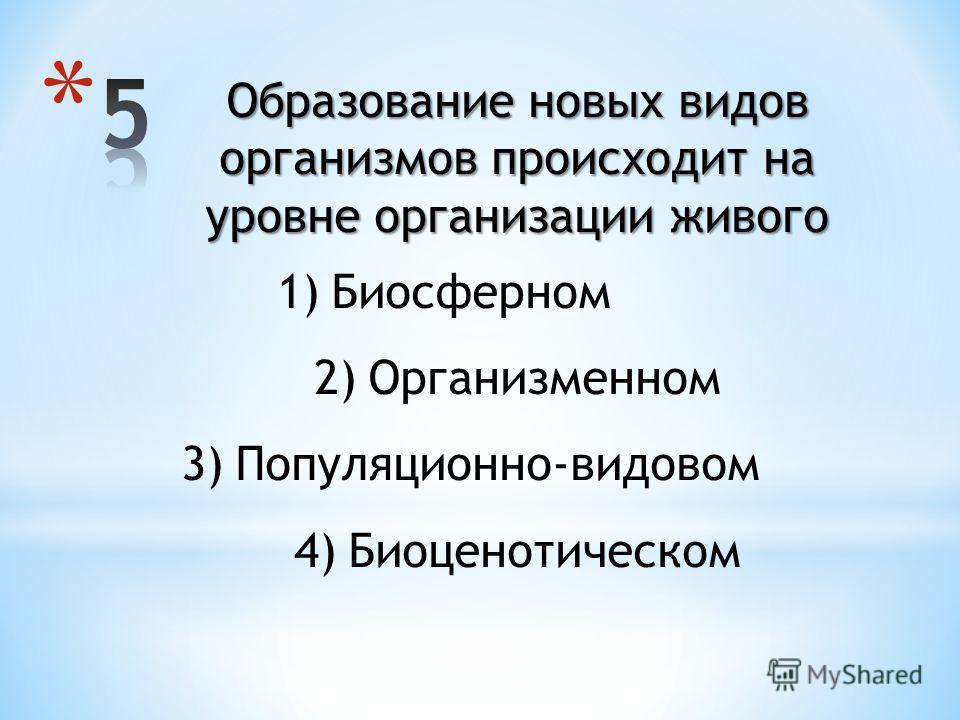 Образование новых видов организмов происходит на уровне организации живого 1)Биосферном 2)Организменном 3)Популяционно-видовом 4)Биоценотическом