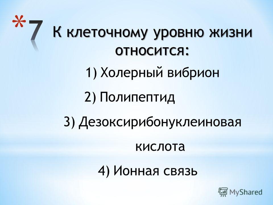 К клеточному уровню жизни относится: 1)Холерный вибрион 2)Полипептид 3)Дезоксирибонуклеиновая кислота 4)Ионная связь