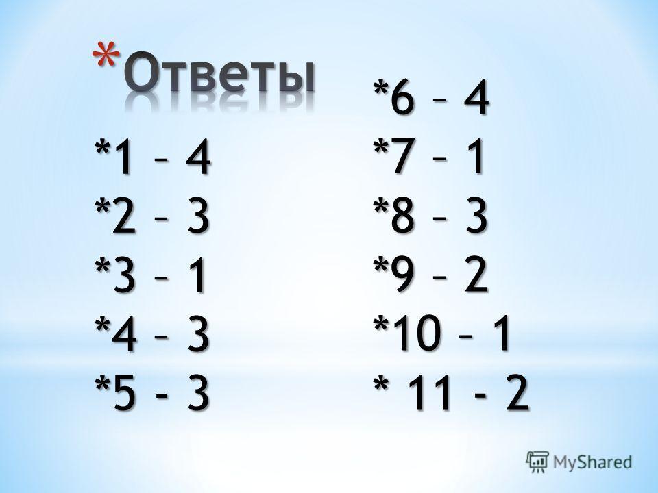 *1 – 4 *2 – 3 *3 – 1 *4 – 3 *5 - 3 *6 – 4 *7 – 1 *8 – 3 *9 – 2 *10 – 1 * 11 - 2