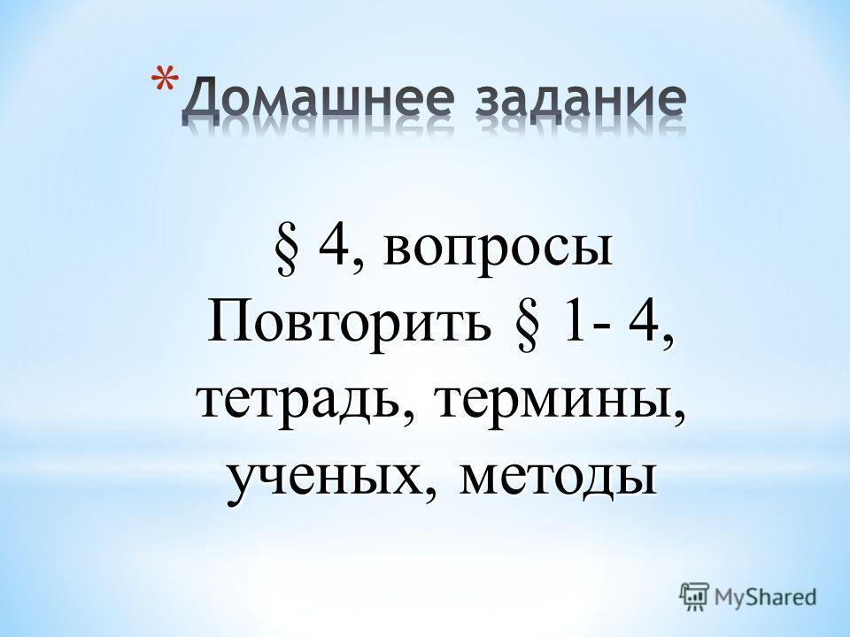 § 4, вопросы Повторить § 1- 4, тетрадь, термины, ученых, методы