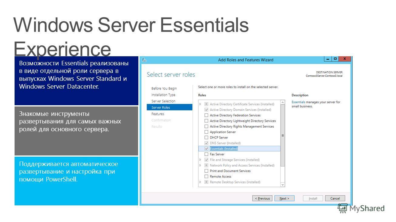 Поддерживается автоматическое развертывание и настройка при помощи PowerShell. Знакомые инструменты развертывания для самых важных ролей для основного сервера. Возможности Essentials реализованы в виде отдельной роли сервера в выпусках Windows Server