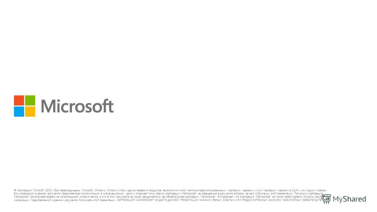 © Корпорация Microsoft, 2013 г. Все права защищены. Microsoft, Windows, Windows Vista и другие названия продуктов являются или могут являться зарегистрированными торговыми марками и (или) торговыми марками в США и (или) других странах. Вся информация